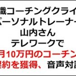 潜在意識コーチングクライアント パーソナルトレーナー山内さん  テレワークで毎月10万円のコーチング契約を獲得、音声対談